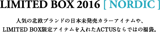 LIMITED BOX 2016 [ NORDIC ] 人気の北欧ブランドの日本未発売カラーアイテムや、LIMITED BOX限定アイテムを入れたACTUSならではの福袋。
