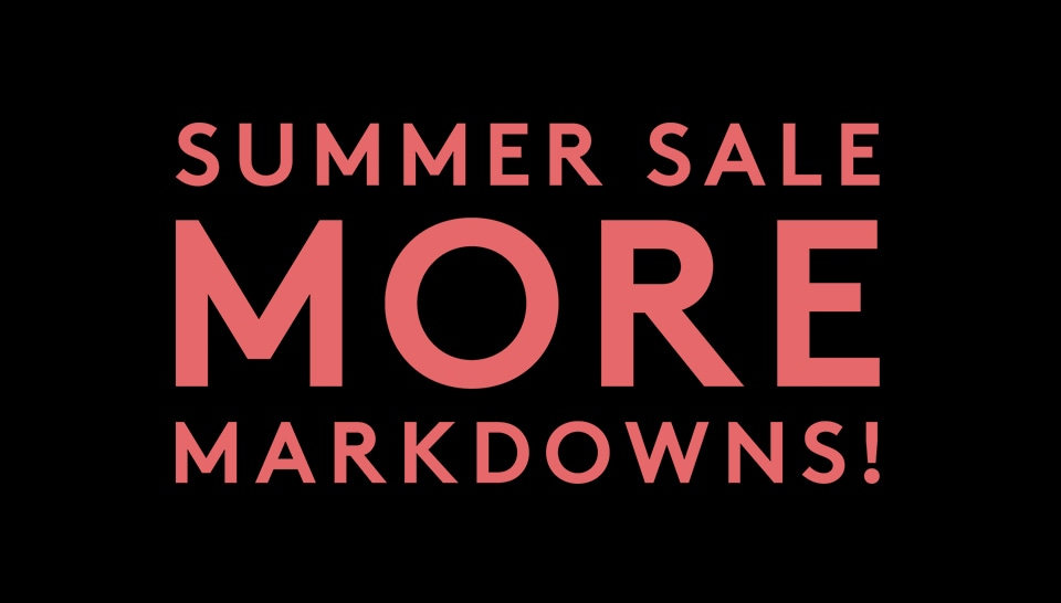SUMMER SALE MORE MARKDOWNS!