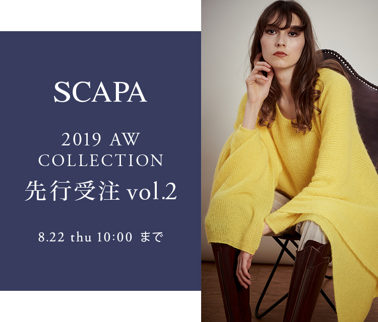SCAPA 2019AW COLLECTION 先行受注VOL.2 8.2 Fry 10:00 - 8.22 thu 10:00